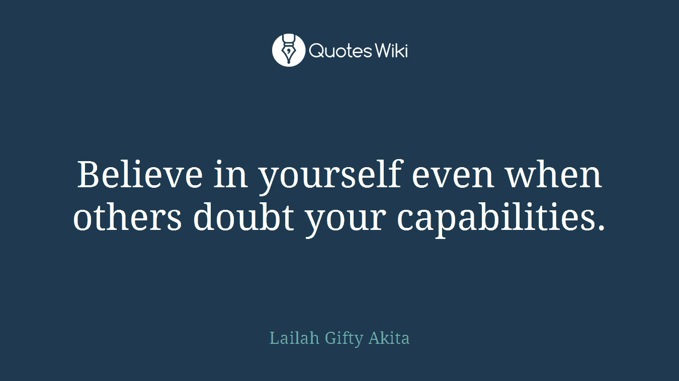 Believe in yourself even when others doubt your capabilities.