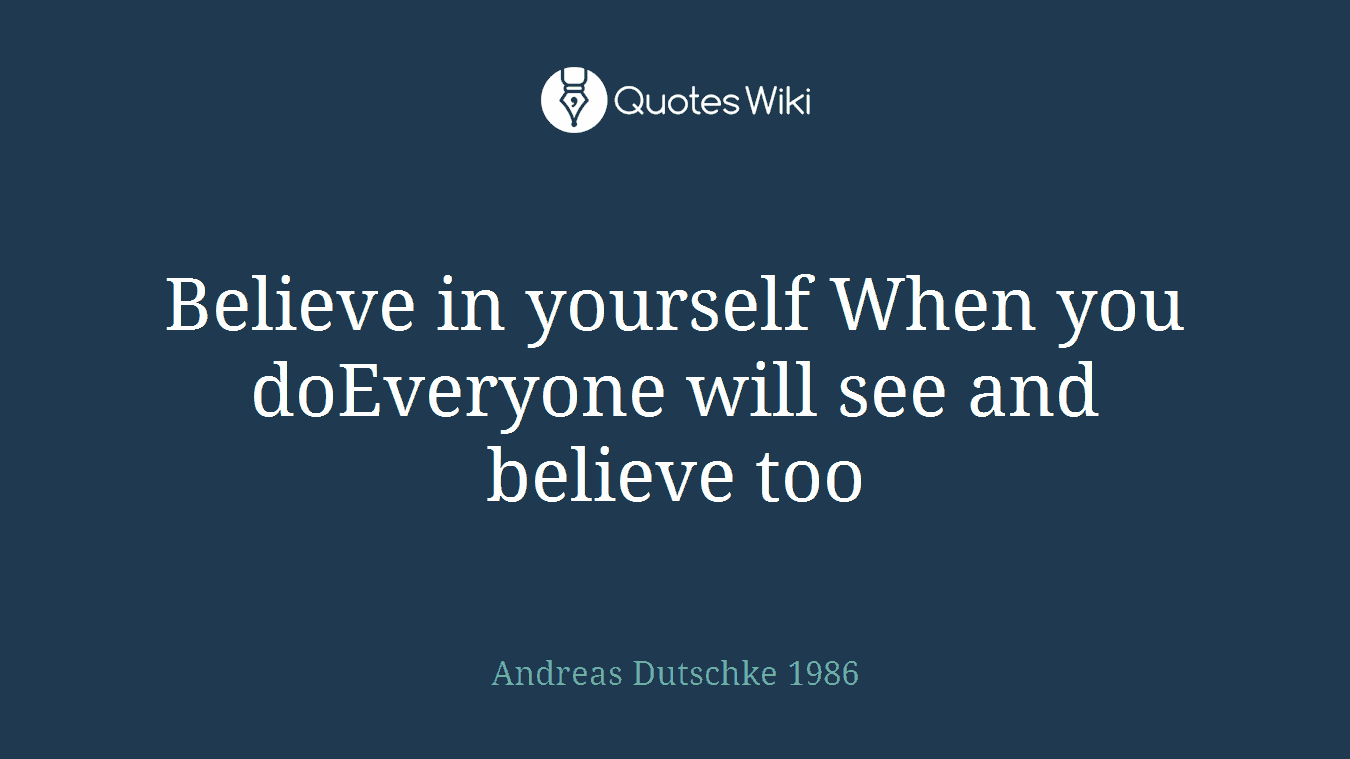 Believe in yourself When you doEveryone will see and believe too