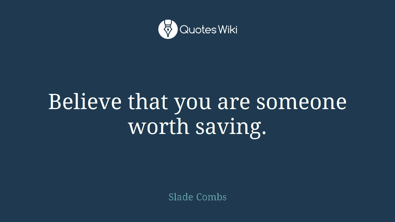 Believe that you are someone worth saving.