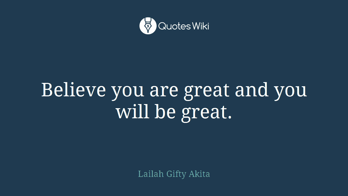 Believe you are great and you will be great.