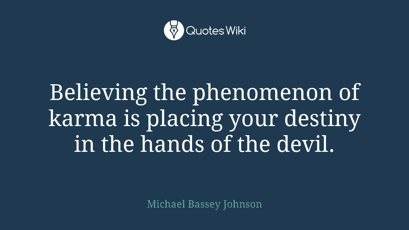 Believing the phenomenon of karma is placing your destiny in the hands of the devil.