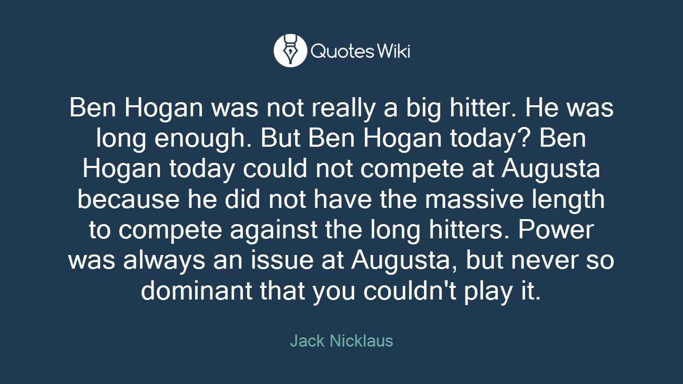 Ben Hogan was not really a big hitter. He was long enough. But Ben Hogan today? Ben Hogan today could not compete at Augusta because he did not have the massive length to compete against the long hitters. Power was always an issue at Augusta, but never so dominant that you couldn't play it.