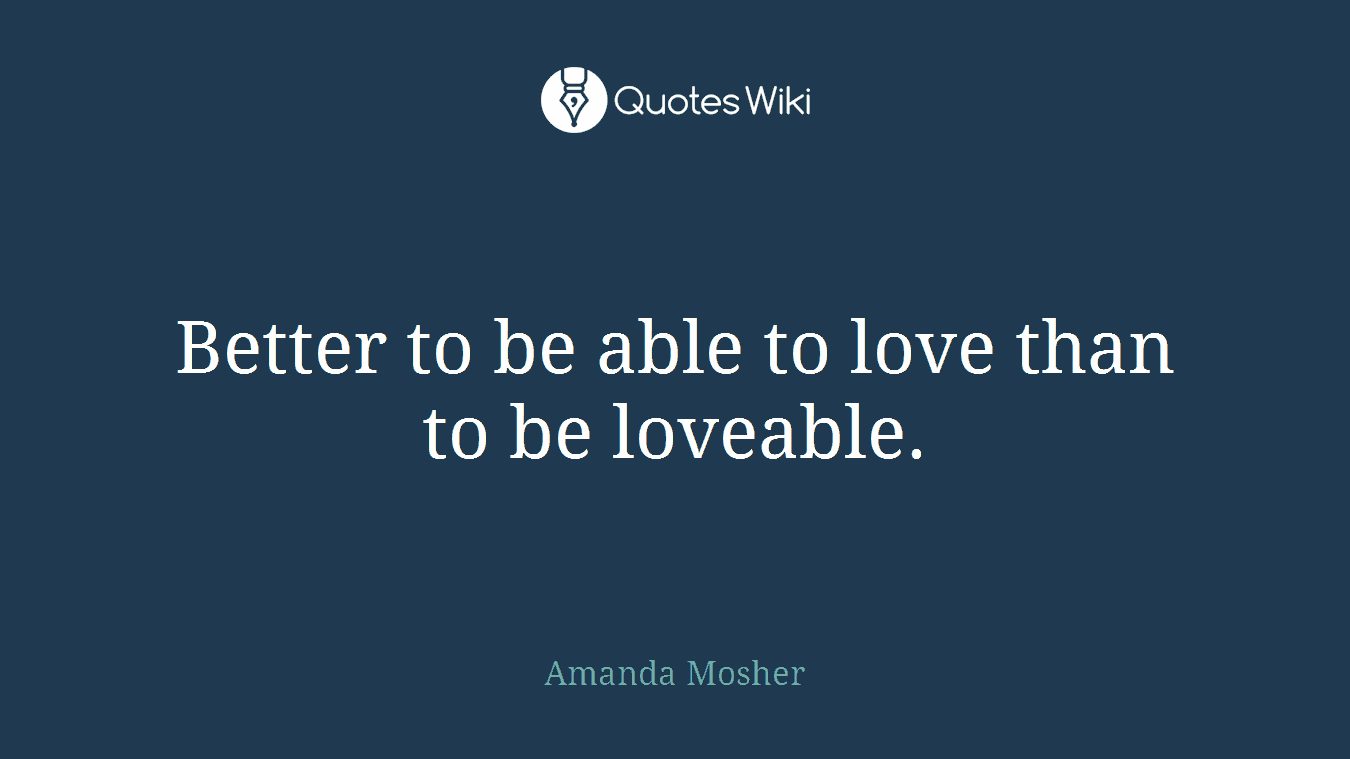Better to be able to love than to be loveable.