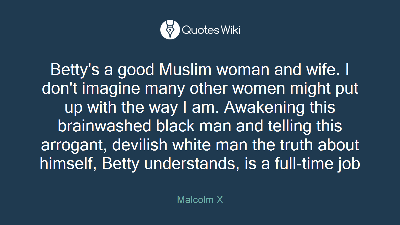 Betty's a good Muslim woman and wife. I don't imagine many other women might put up with the way I am. Awakening this brainwashed black man and telling this arrogant, devilish white man the truth about himself, Betty understands, is a full-time job