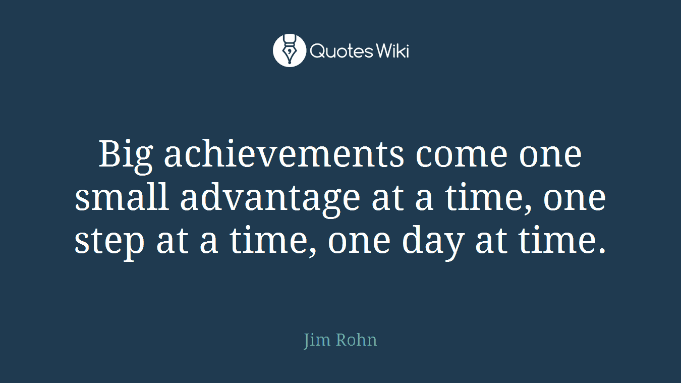 Big achievements come one small advantage at a time, one step at a time, one day at time.
