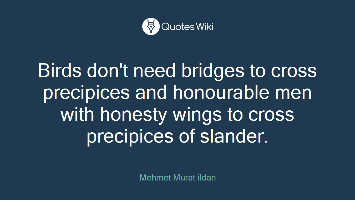 Birds don't need bridges to cross precipices and honourable men with honesty wings to cross precipices of slander.