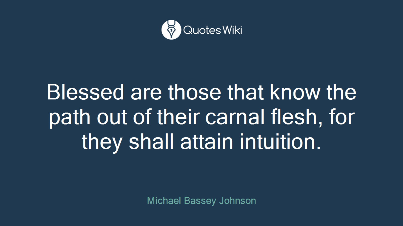 Blessed are those that know the path out of their carnal flesh, for they shall attain intuition.