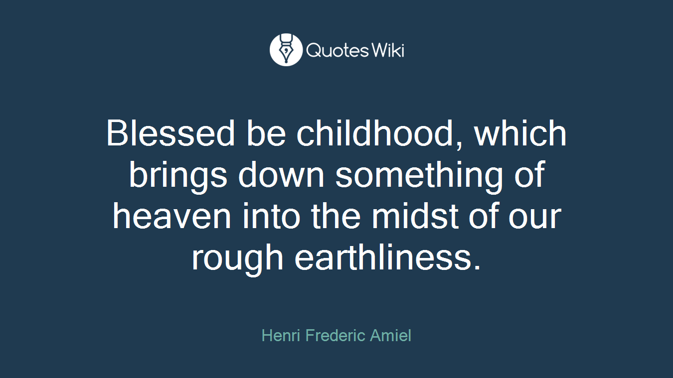 Blessed be childhood, which brings down something of heaven into the midst of our rough earthliness.