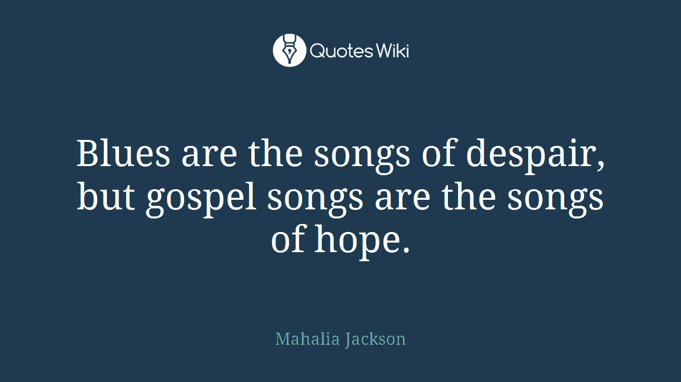 Blues are the songs of despair, but gospel songs are the songs of hope.