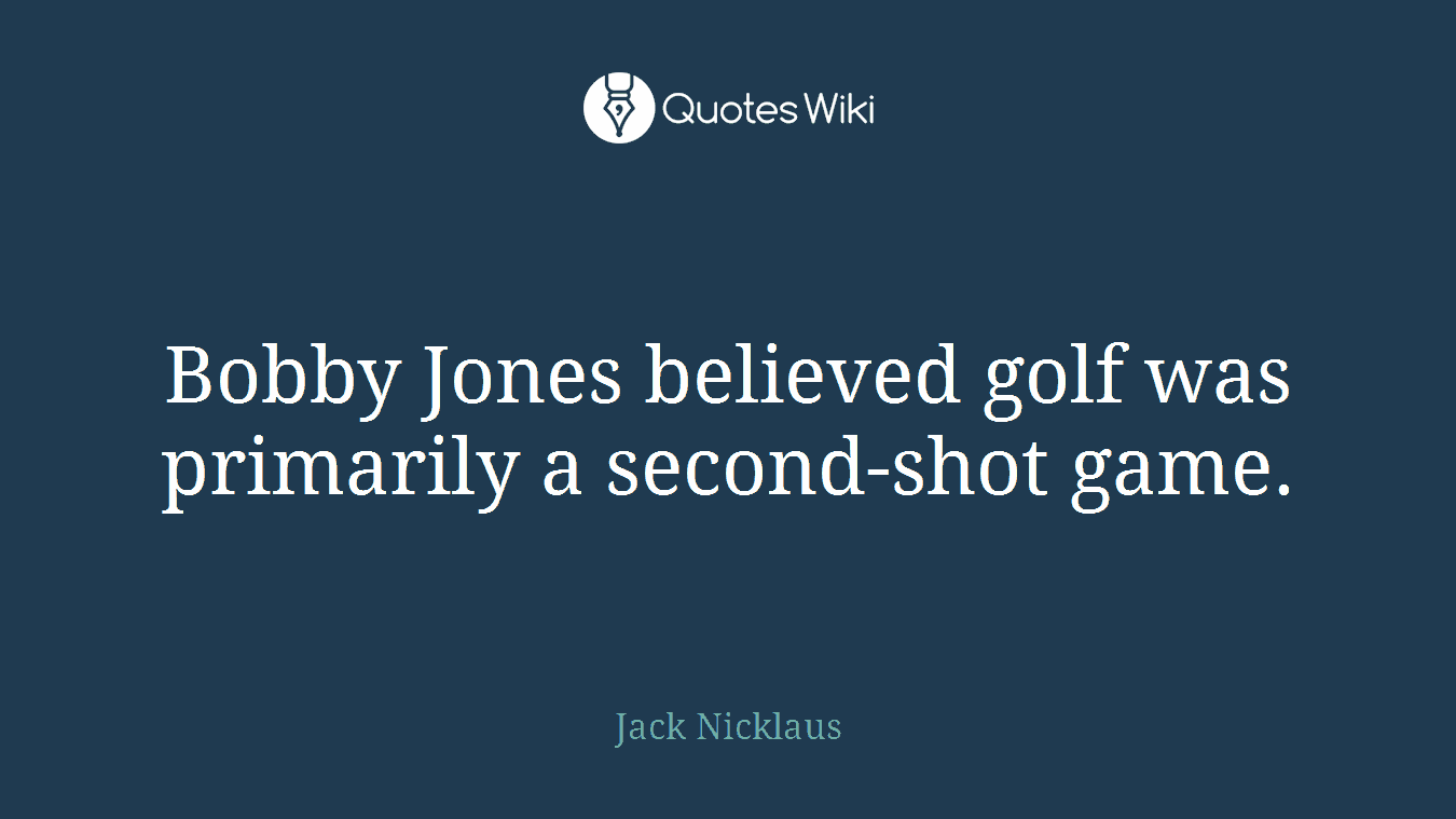 Bobby Jones believed golf was primarily a second-shot game.