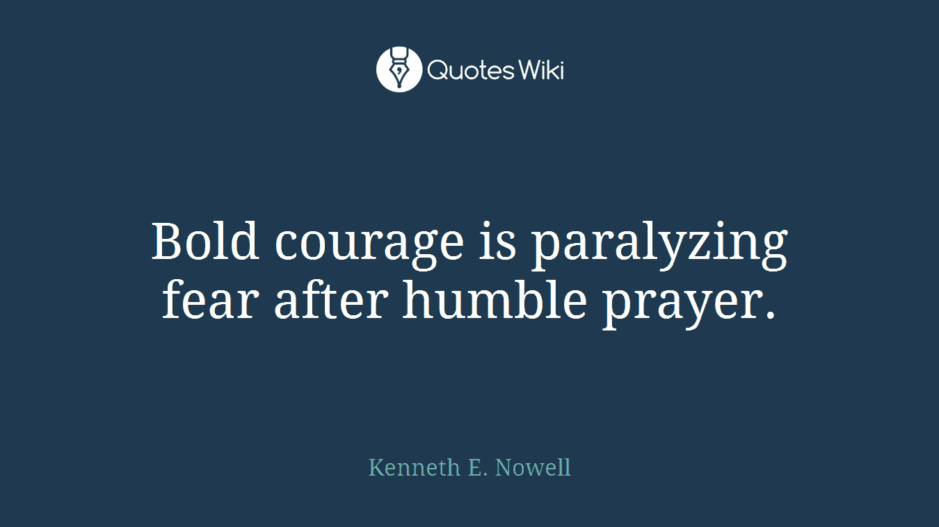 Bold courage is paralyzing fear after humble prayer.