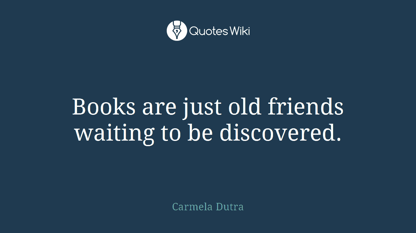 Books are just old friends waiting to be discovered.