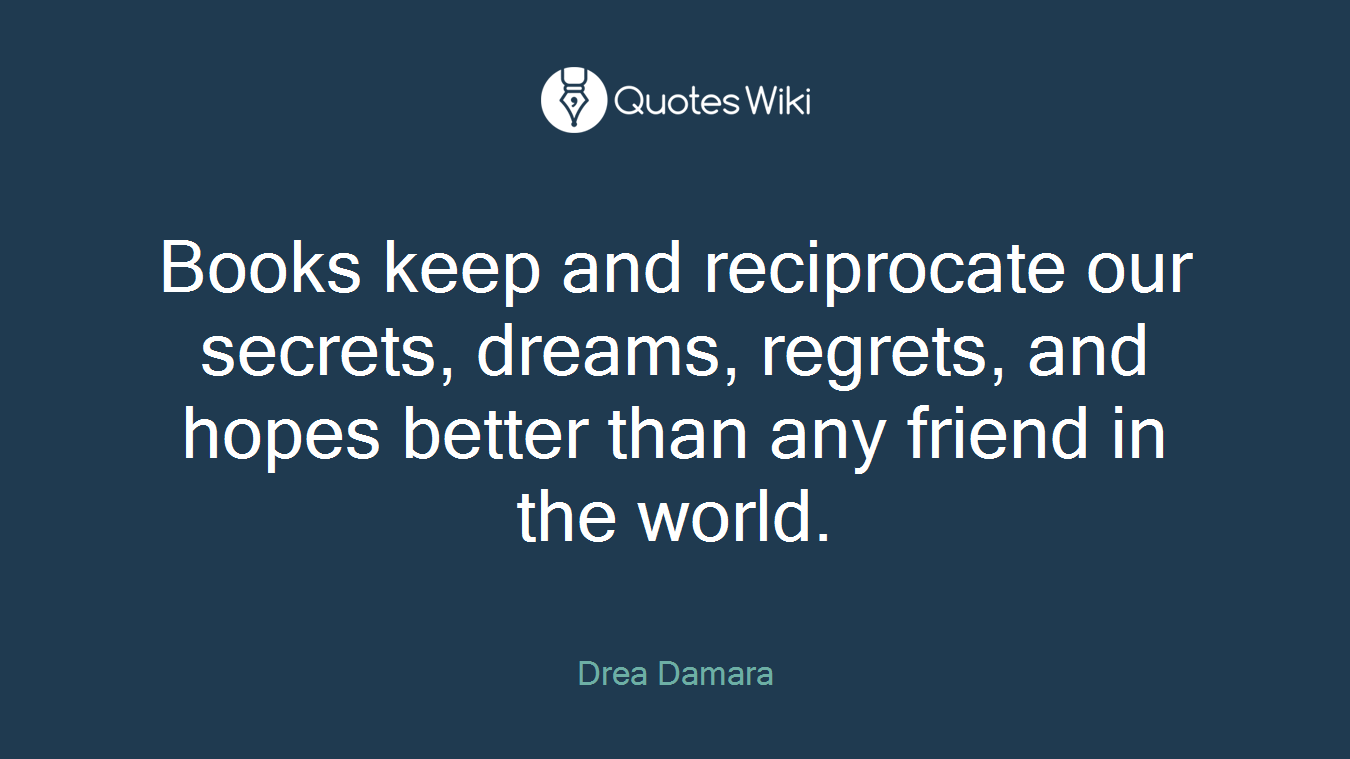 Books keep and reciprocate our secrets, dreams, regrets, and hopes better than any friend in the world.