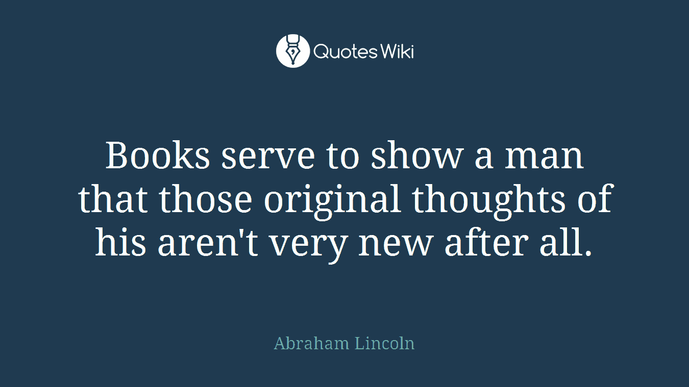 Books serve to show a man that those original thoughts of his aren't very new after all.