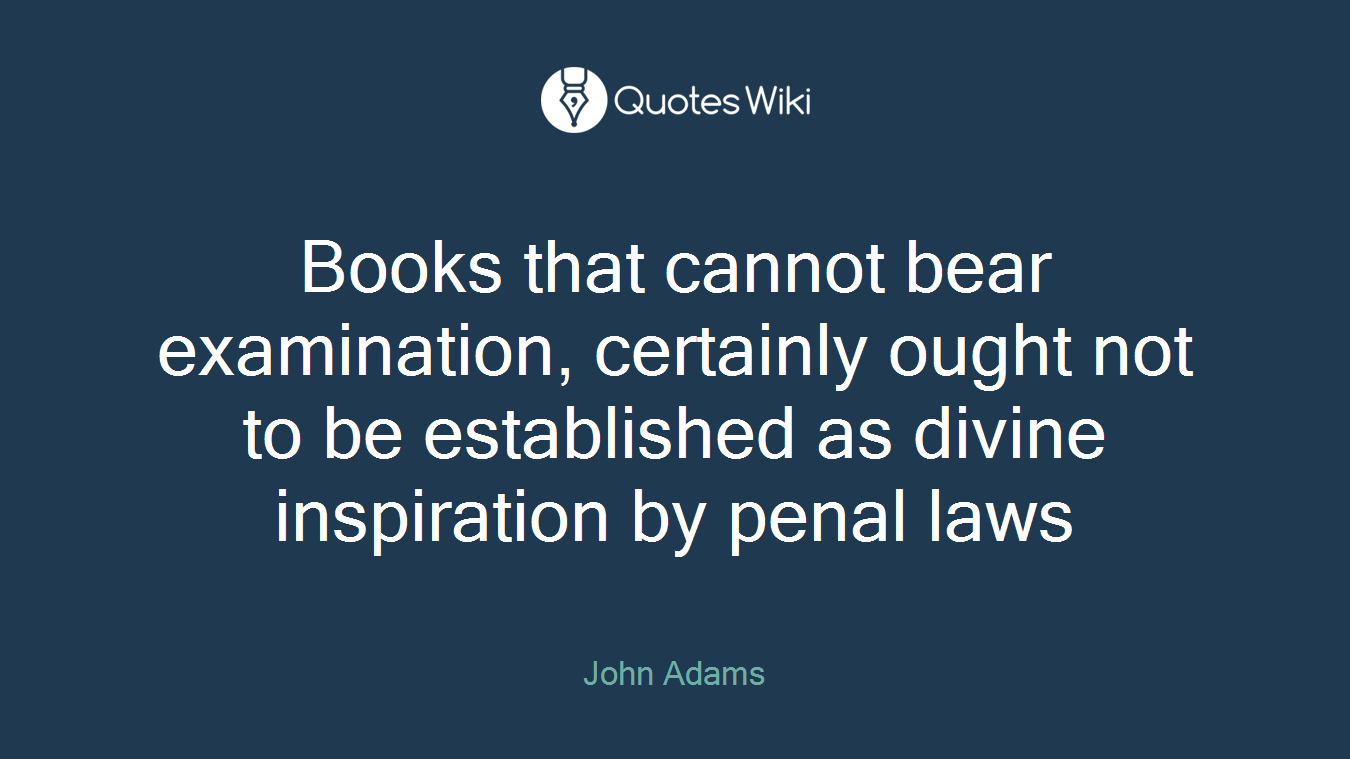 Books that cannot bear examination, certainly ought not to be established as divine inspiration by penal laws