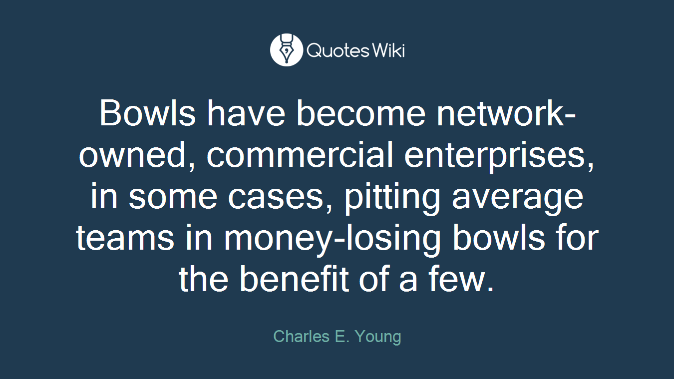Bowls have become network-owned, commercial enterprises, in some cases, pitting average teams in money-losing bowls for the benefit of a few.