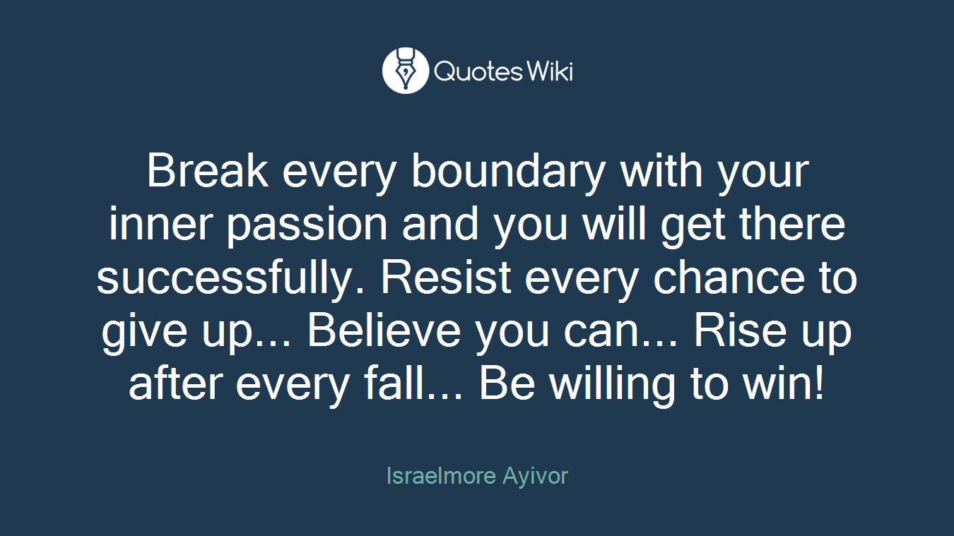 Break every boundary with your inner passion and you will get there successfully. Resist every chance to give up... Believe you can... Rise up after every fall... Be willing to win!