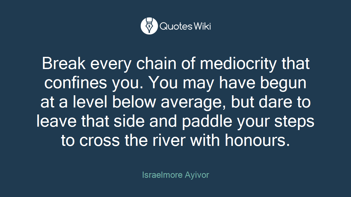 Break every chain of mediocrity that confines you. You may have begun at a level below average, but dare to leave that side and paddle your steps to cross the river with honours.