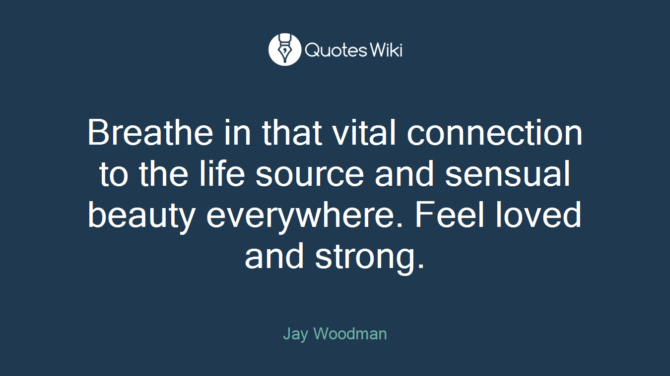 Breathe in that vital connection to the life source and sensual beauty everywhere. Feel loved and strong.