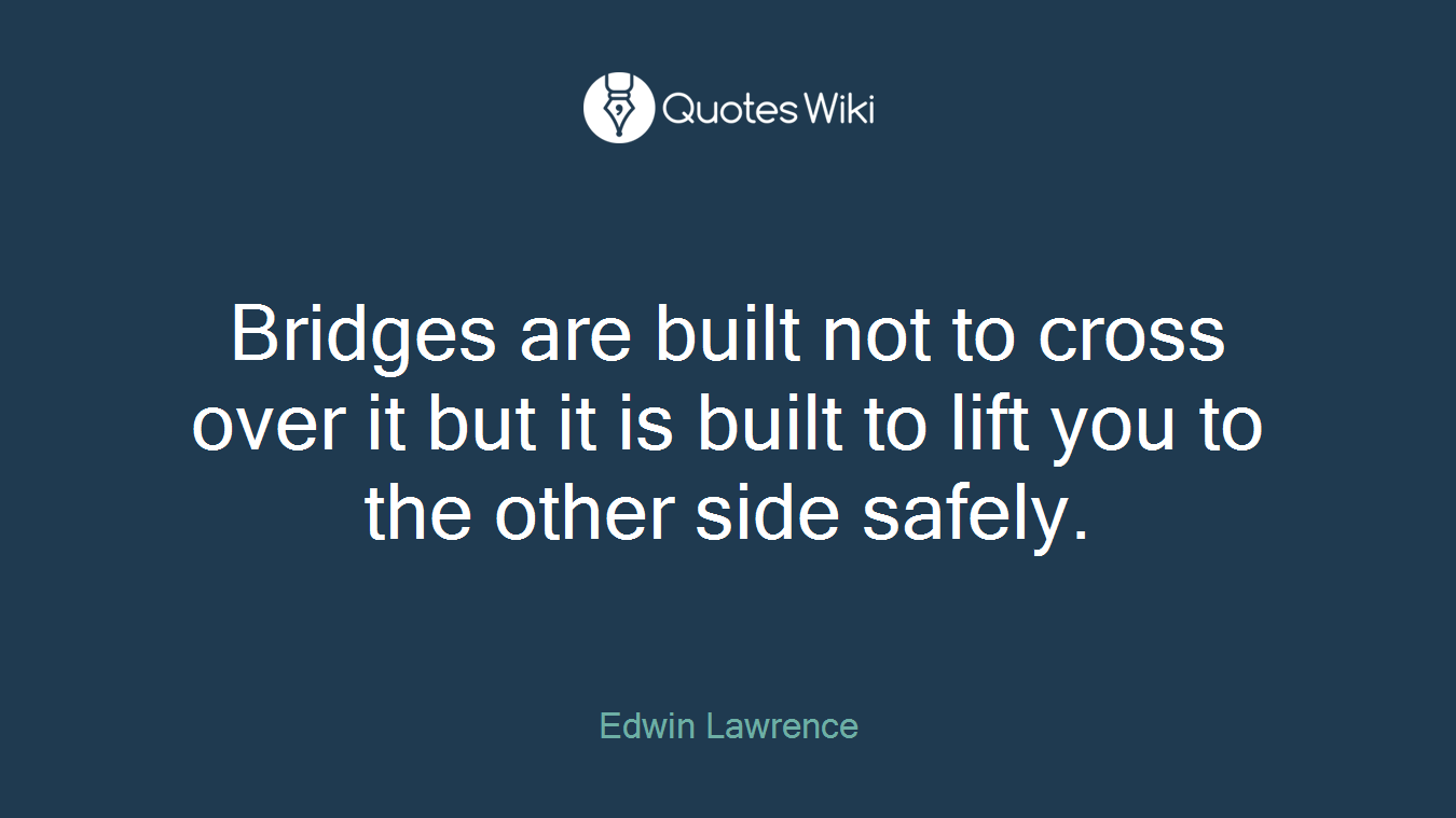Bridges are built not to cross over it but it is built to lift you to the other side safely.