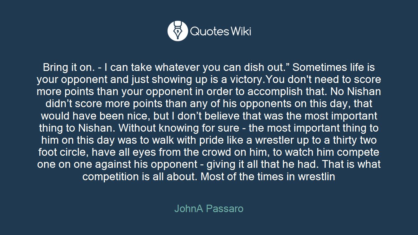 """Bring it on. - I can take whatever you can dish out."""" Sometimes life is your opponent and just showing up is a victory.You don't need to score more points than your opponent in order to accomplish that. No Nishan didn't score more points than any of his opponents on this day, that would have been nice, but I don't believe that was the most important thing to Nishan. Without knowing for sure - the most important thing to him on this day was to walk with pride like a wrestler up to a thirty two foot circle, have all eyes from the crowd on him, to watch him compete one on one against his opponent - giving it all that he had. That is what competition is all about. Most of the times in wrestlin"""