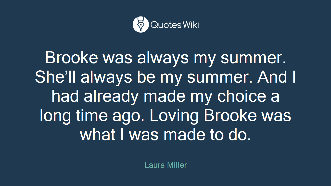 Brooke was always my summer. She'll always be my summer. And I had already made my choice a long time ago. Loving Brooke was what I was made to do.
