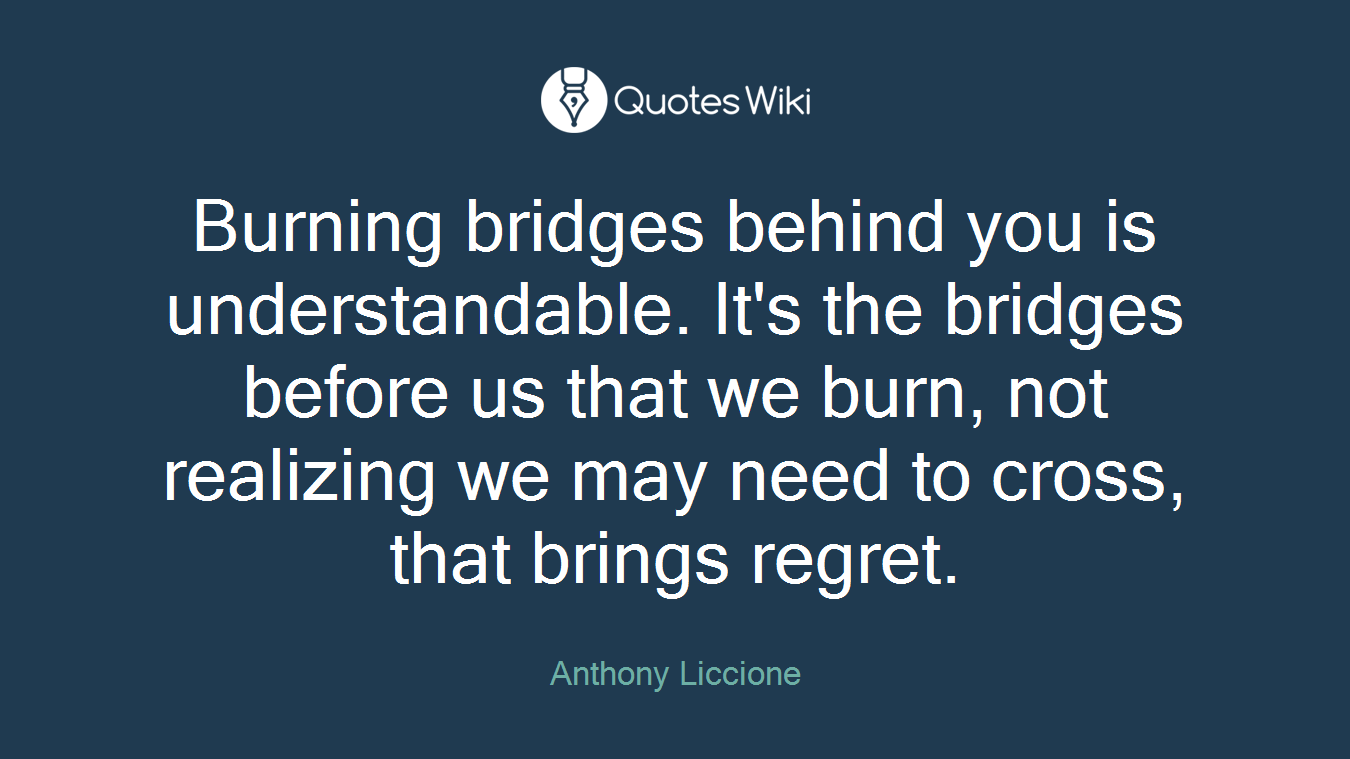 Burning bridges behind you is understandable. It's the bridges before us that we burn, not realizing we may need to cross, that brings regret.
