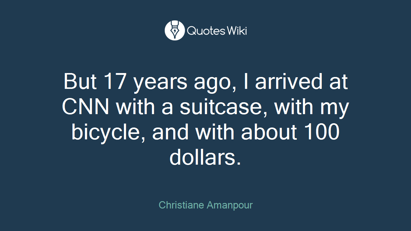 But 17 years ago, I arrived at CNN with a suitcase, with my bicycle, and with about 100 dollars.