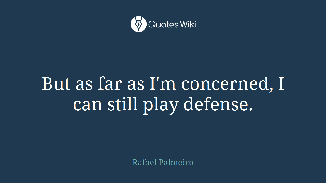 But as far as I'm concerned, I can still play defense.
