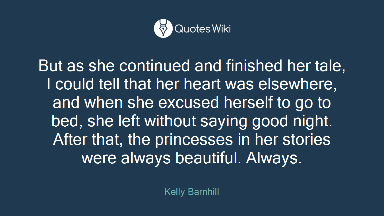 But as she continued and finished her tale, I could tell that her heart was elsewhere, and when she excused herself to go to bed, she left without saying good night. After that, the princesses in her stories were always beautiful. Always.