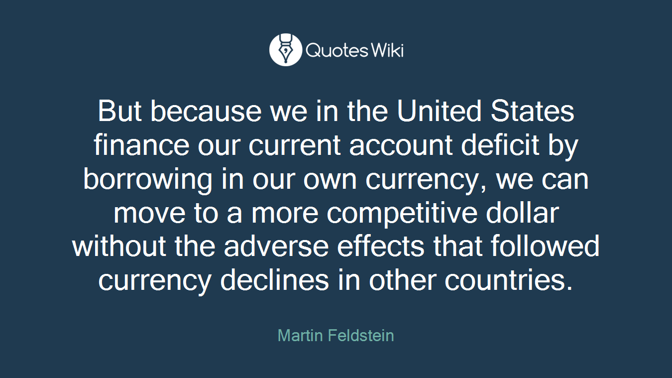 But because we in the United States finance our current account deficit by borrowing in our own currency, we can move to a more competitive dollar without the adverse effects that followed currency declines in other countries.