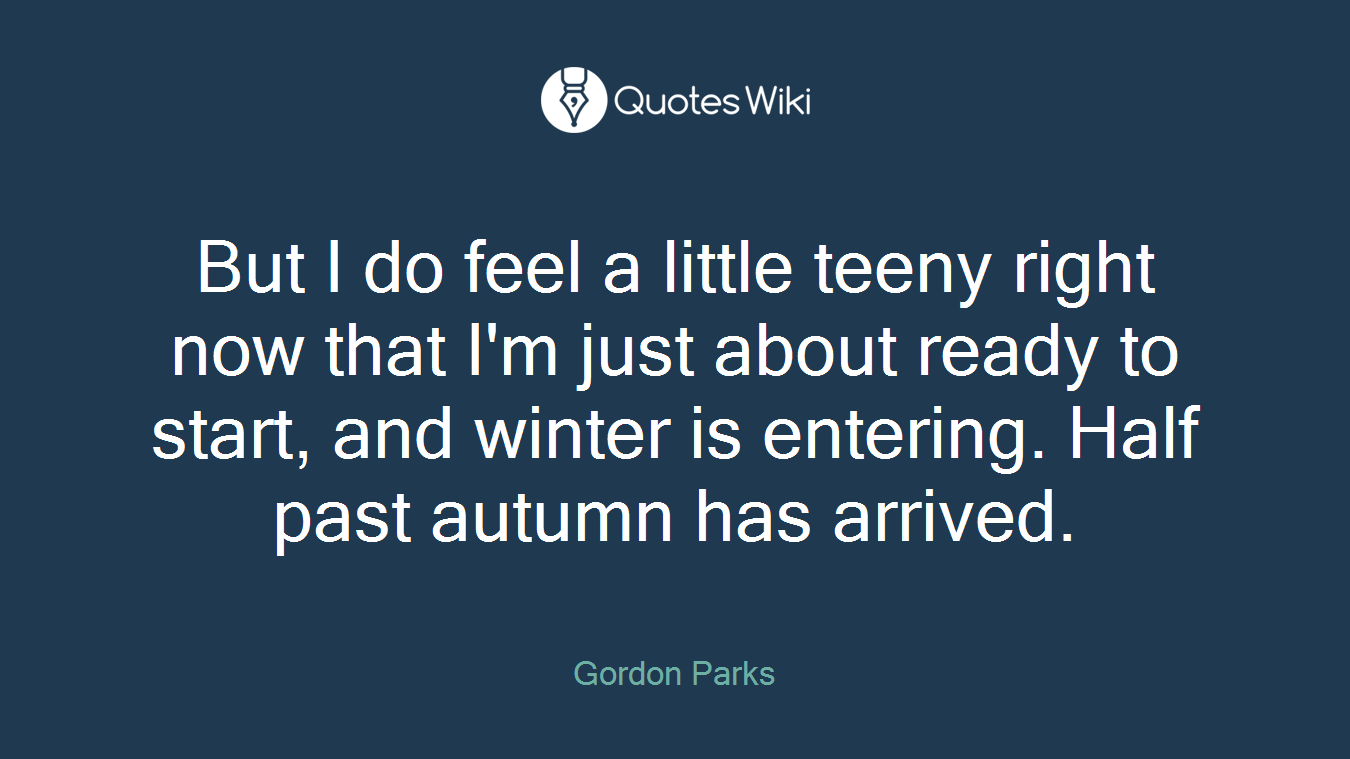 But I do feel a little teeny right now that I'm just about ready to start, and winter is entering. Half past autumn has arrived.