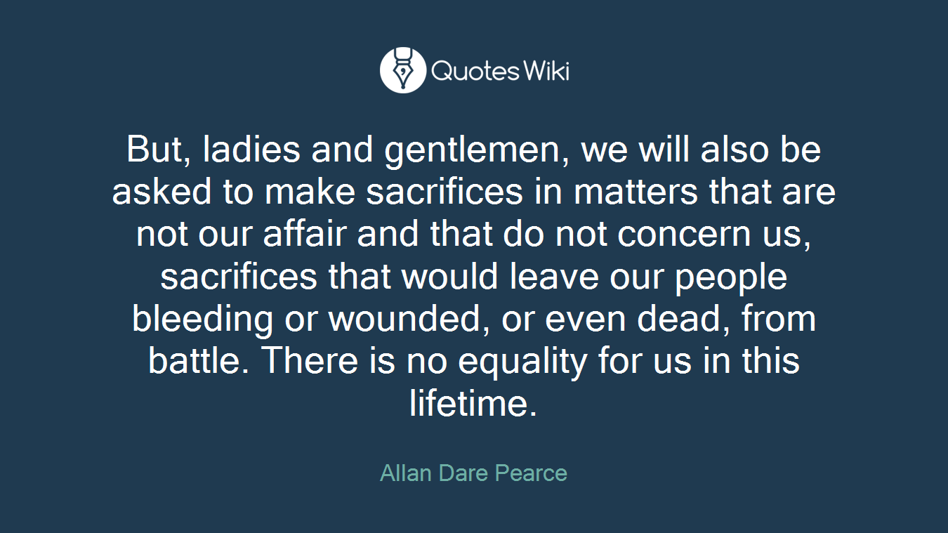 But, ladies and gentlemen, we will also be asked to make sacrifices in matters that are not our affair and that do not concern us, sacrifices that would leave our people bleeding or wounded, or even dead, from battle. There is no equality for us in this lifetime.