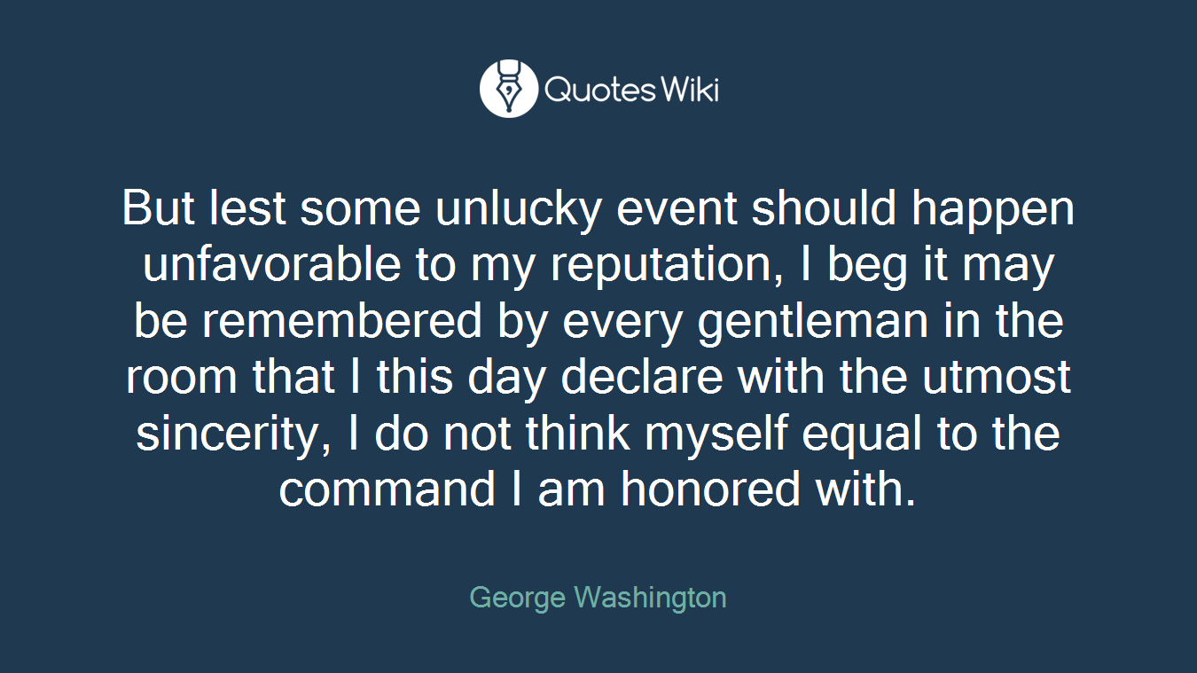 But lest some unlucky event should happen unfavorable to my reputation, I beg it may be remembered by every gentleman in the room that I this day declare with the utmost sincerity, I do not think myself equal to the command I am honored with.