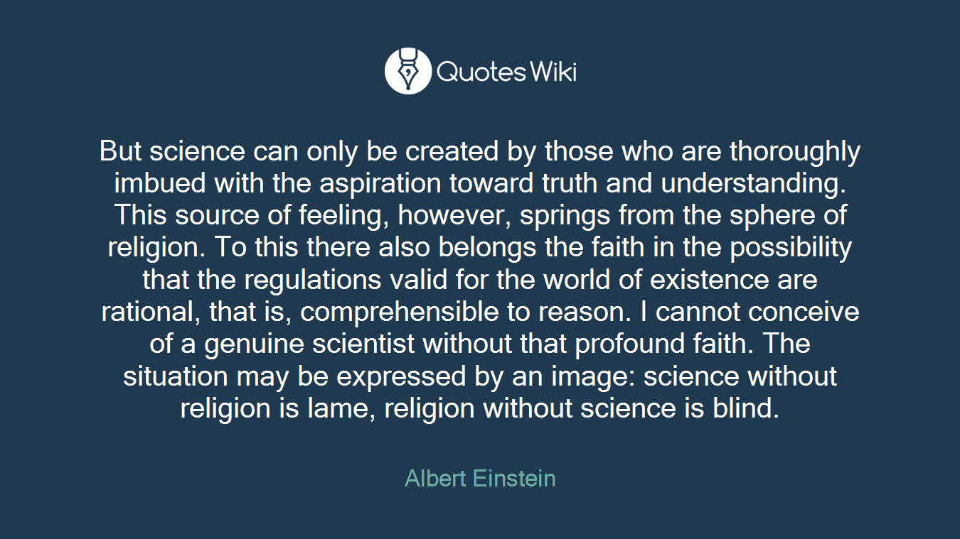 But science can only be created by those who are thoroughly imbued with the aspiration toward truth and understanding. This source of feeling, however, springs from the sphere of religion. To this there also belongs the faith in the possibility that the regulations valid for the world of existence are rational, that is, comprehensible to reason. I cannot conceive of a genuine scientist without that profound faith. The situation may be expressed by an image: science without religion is lame, religion without science is blind.