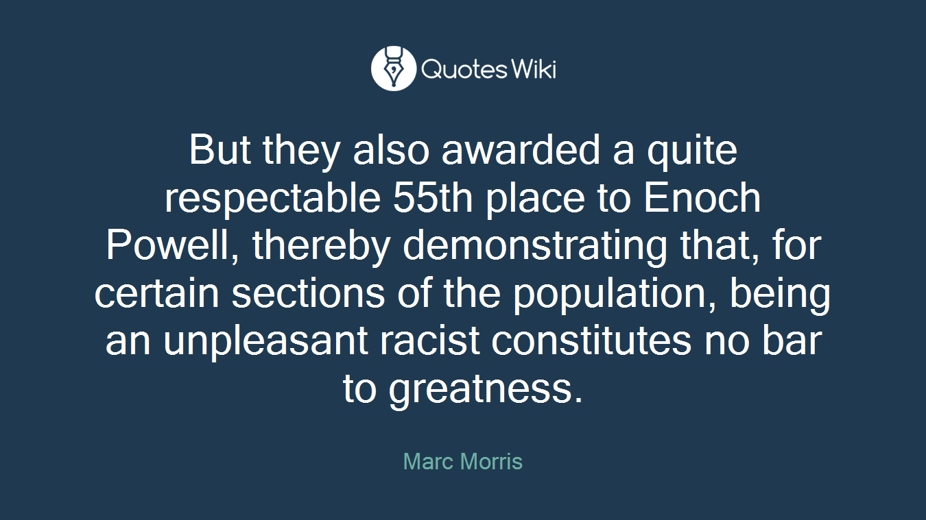 But they also awarded a quite respectable 55th place to Enoch Powell, thereby demonstrating that, for certain sections of the population, being an unpleasant racist constitutes no bar to greatness.