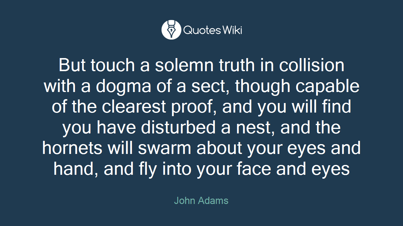 But touch a solemn truth in collision with a dogma of a sect, though capable of the clearest proof, and you will find you have disturbed a nest, and the hornets will swarm about your eyes and hand, and fly into your face and eyes