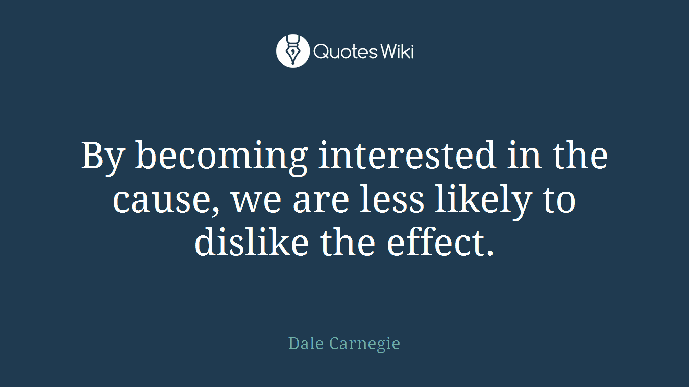 By becoming interested in the cause, we are less likely to dislike the effect.