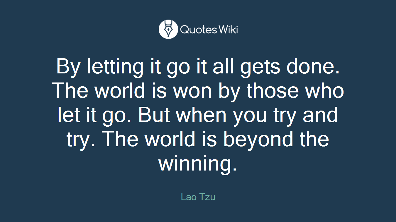 By letting it go it all gets done. The world is won by those who let it go. But when you try and try. The world is beyond the winning.