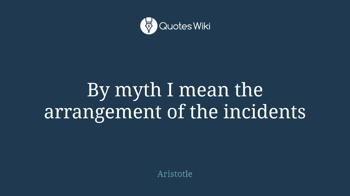 By myth I mean the arrangement of the incidents