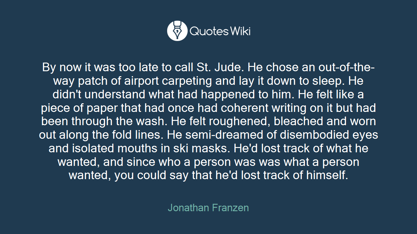 By now it was too late to call St. Jude. He chose an out-of-the-way patch of airport carpeting and lay it down to sleep. He didn't understand what had happened to him. He felt like a piece of paper that had once had coherent writing on it but had been through the wash. He felt roughened, bleached and worn out along the fold lines. He semi-dreamed of disembodied eyes and isolated mouths in ski masks. He'd lost track of what he wanted, and since who a person was was what a person wanted, you could say that he'd lost track of himself.
