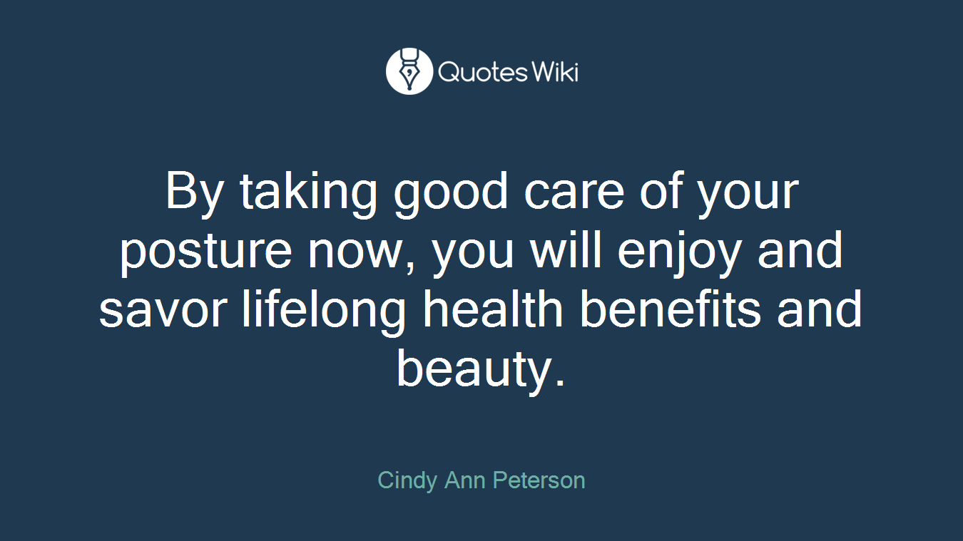 By taking good care of your posture now, you will enjoy and savor lifelong health benefits and beauty.
