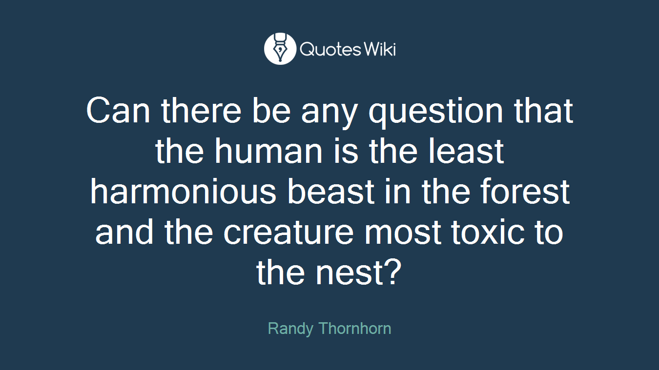 Can there be any question that the human is the least harmonious beast in the forest and the creature most toxic to the nest?