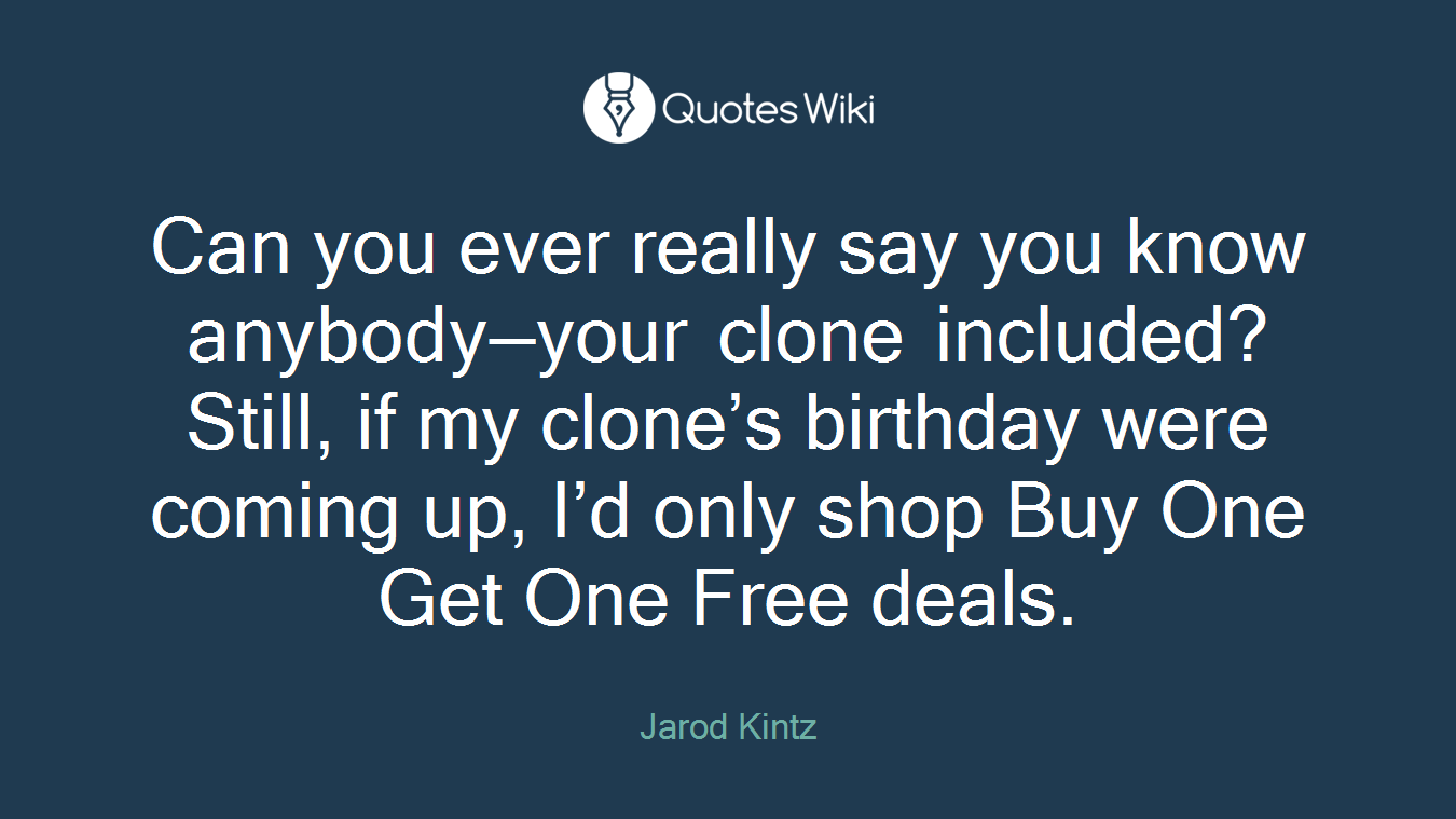 Can you ever really say you know anybody—your clone included? Still, if my clone's birthday were coming up, I'd only shop Buy One Get One Free deals.