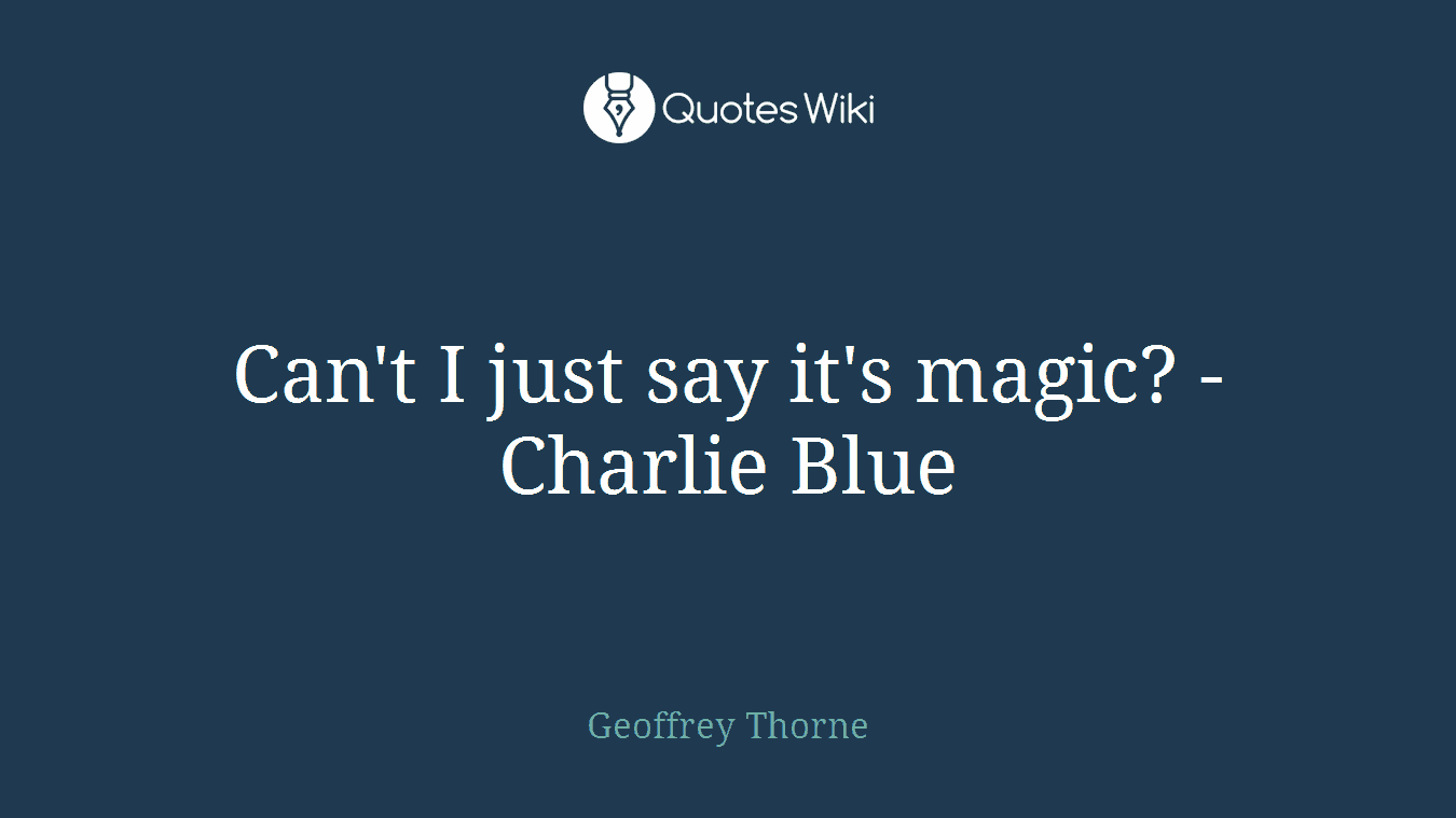 Can't I just say it's magic? - Charlie Blue