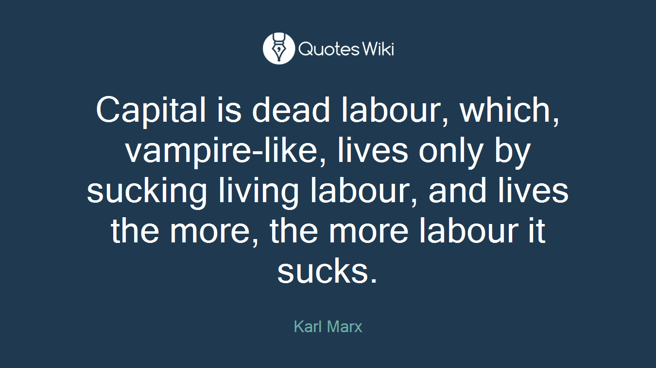 Capital is dead labour, which, vampire-like, lives only by sucking living labour, and lives the more, the more labour it sucks.