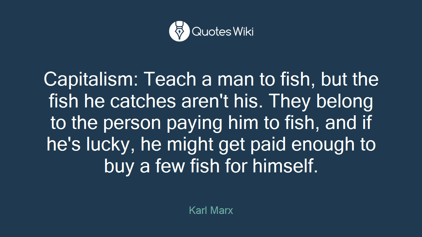 Capitalism: Teach a man to fish, but the fish he catches aren't his. They belong to the person paying him to fish, and if he's lucky, he might get paid enough to buy a few fish for himself.