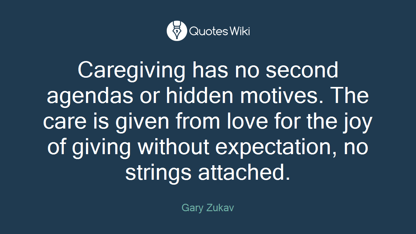 Caregiving has no second agendas or hidden motives. The care is given from love for the joy of giving without expectation, no strings attached.