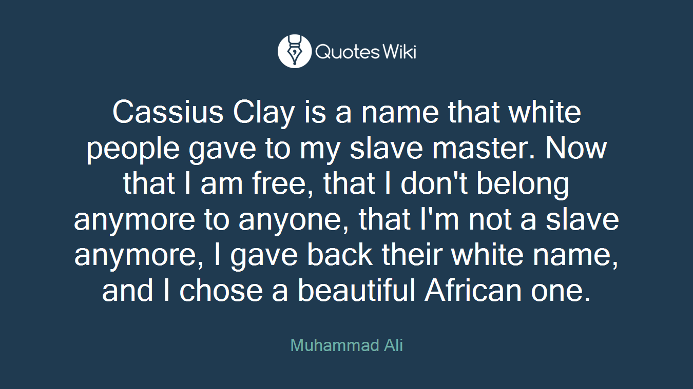 Cassius Clay is a name that white people gave to my slave master. Now that I am free, that I don't belong anymore to anyone, that I'm not a slave anymore, I gave back their white name, and I chose a beautiful African one.