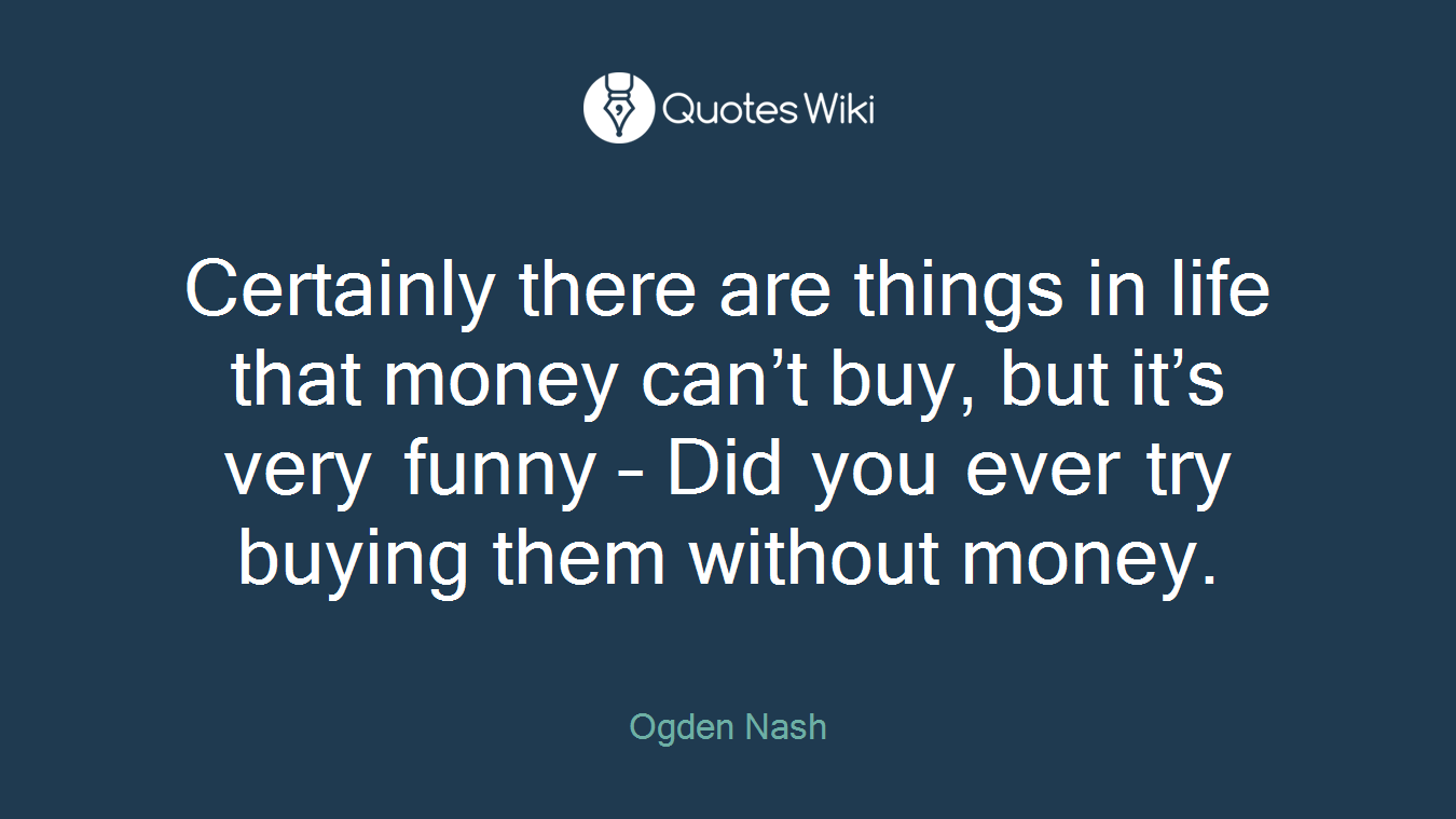 Certainly there are things in life that money can't buy, but it's very funny – Did you ever try buying them without money.